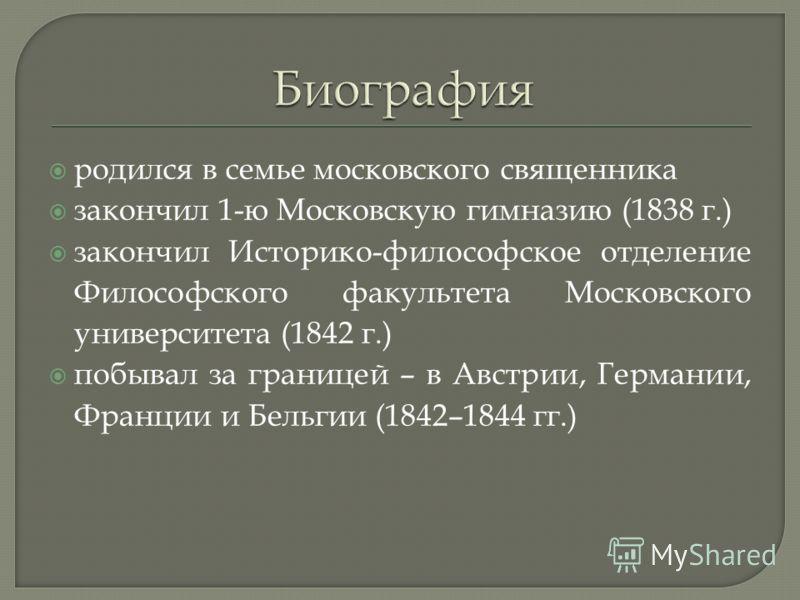 родился в семье московского священника закончил 1-ю Московскую гимназию (1838 г.) закончил Историко-философское отделение Философского факультета Московского университета (1842 г.) побывал за границей – в Австрии, Германии, Франции и Бельгии (1842–18