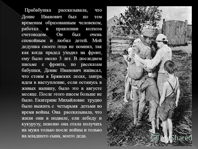 Прабабушка рассказывала, что Денис Иванович был по тем временам образованным человеком, работал в правлении колхоза счетоводом. Он был очень спокойным и любил детей. Мой дедушка своего отца не помнил, так как когда прадед уходил на фронт, ему было ок