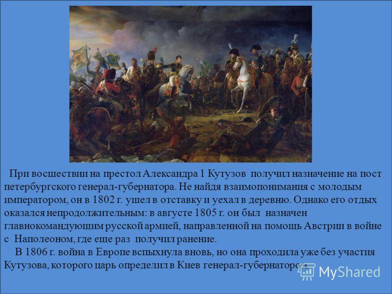 При восшествии на престол Александра 1 Кутузов получил назначение на пост петербургского генерал-губернатора. Не найдя взаимопонимания с молодым императором, он в 1802 г. ушел в отставку и уехал в деревню. Однако его отдых оказался непродолжительным: