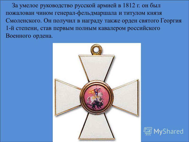 За умелое руководство русской армией в 1812 г. он был пожалован чином генерал-фельдмаршала и титулом князя Смоленского. Он получил в награду также орден святого Георгия 1-й степени, став первым полным кавалером российского Военного ордена.