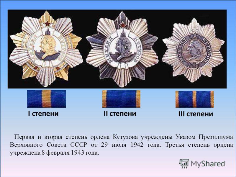 Первая и вторая степень ордена Кутузова учреждены Указом Президиума Верховного Совета СССР от 29 июля 1942 года. Третья степень ордена учреждена 8 февраля 1943 года. I степениII степени III степени