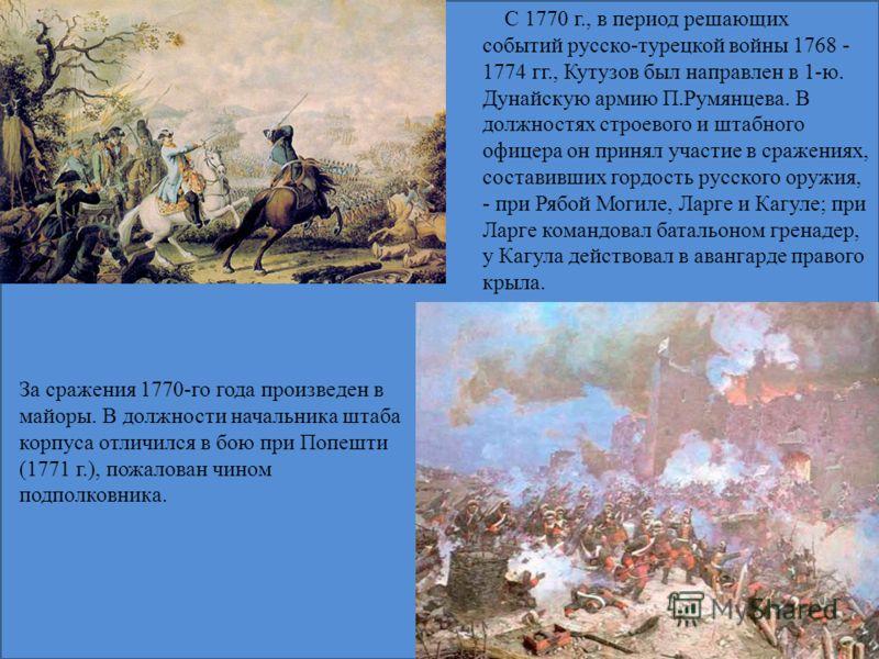С 1770 г., в период решающих событий русско-турецкой войны 1768 - 1774 гг., Кутузов был направлен в 1-ю. Дунайскую армию П.Румянцева. В должностях строевого и штабного офицера он принял участие в сражениях, составивших гордость русского оружия, - при