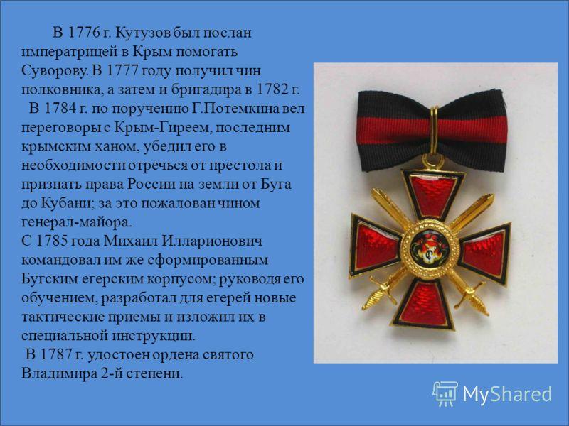 В 1776 г. Кутузов был послан императрицей в Крым помогать Суворову. В 1777 году получил чин полковника, а затем и бригадира в 1782 г. В 1784 г. по поручению Г.Потемкина вел переговоры с Крым-Гиреем, последним крымским ханом, убедил его в необходимост