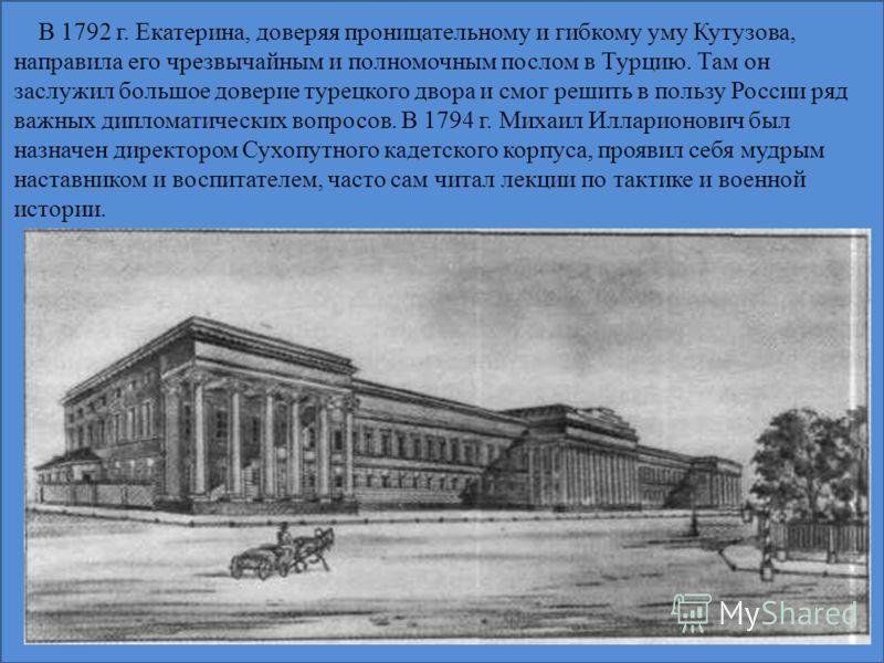 В 1792 г. Екатерина, доверяя проницательному и гибкому уму Кутузова, направила его чрезвычайным и полномочным послом в Турцию. Там он заслужил большое доверие турецкого двора и смог решить в пользу России ряд важных дипломатических вопросов. В 1794 г