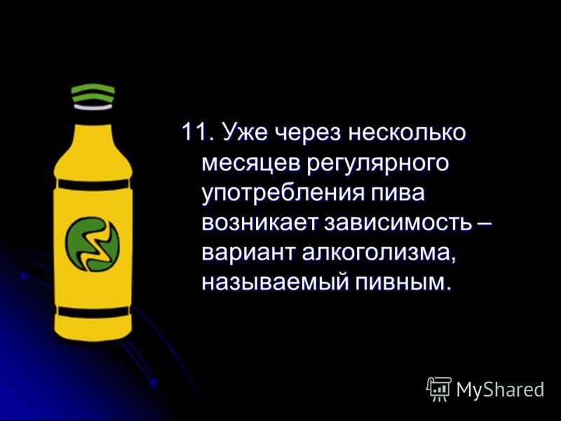 11. Уже через несколько месяцев регулярного употребления пива возникает зависимость – вариант алкоголизма, называемый пивным.