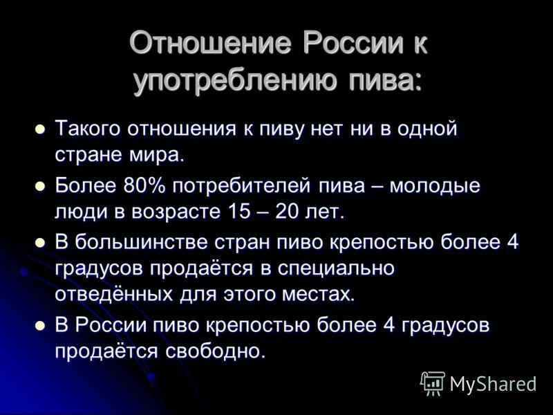 Отношение России к употреблению пива: Такого отношения к пиву нет ни в одной стране мира. Такого отношения к пиву нет ни в одной стране мира. Более 80% потребителей пива – молодые люди в возрасте 15 – 20 лет. Более 80% потребителей пива – молодые люд