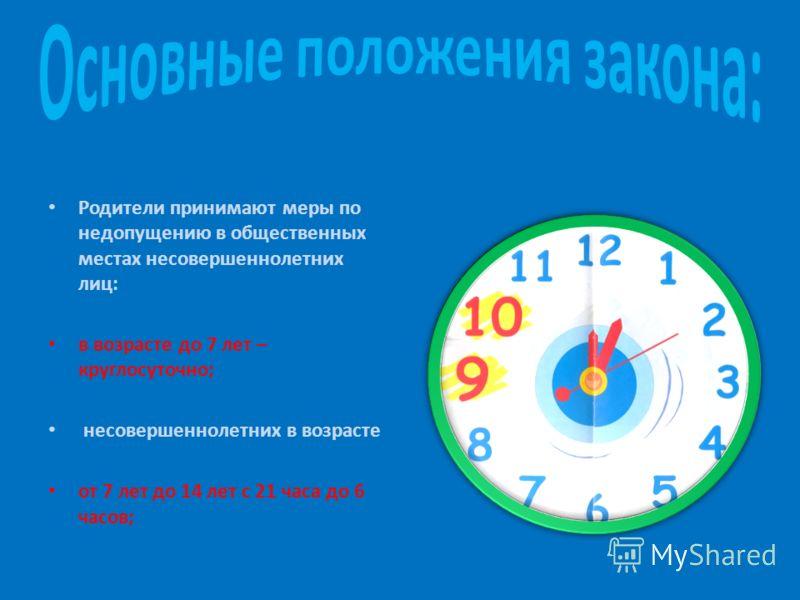 Родители принимают меры по недопущению в общественных местах несовершеннолетних лиц: в возрасте до 7 лет – круглосуточно; несовершеннолетних в возрасте от 7 лет до 14 лет с 21 часа до 6 часов;