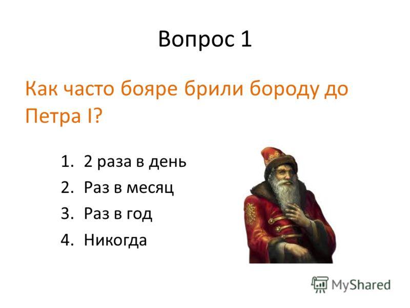 Вопрос 1 Как часто бояре брили бороду до Петра I? 1.2 раза в день 2.Раз в месяц 3.Раз в год 4.Никогда