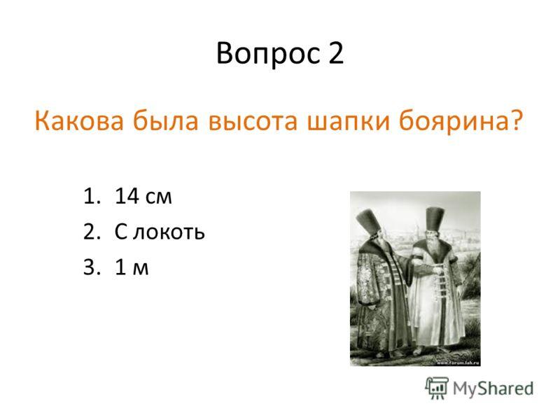 Вопрос 2 Какова была высота шапки боярина? 1.14 см 2.С локоть 3.1 м