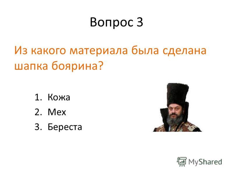 Вопрос 3 Из какого материала была сделана шапка боярина? 1.Кожа 2.Мех 3.Береста