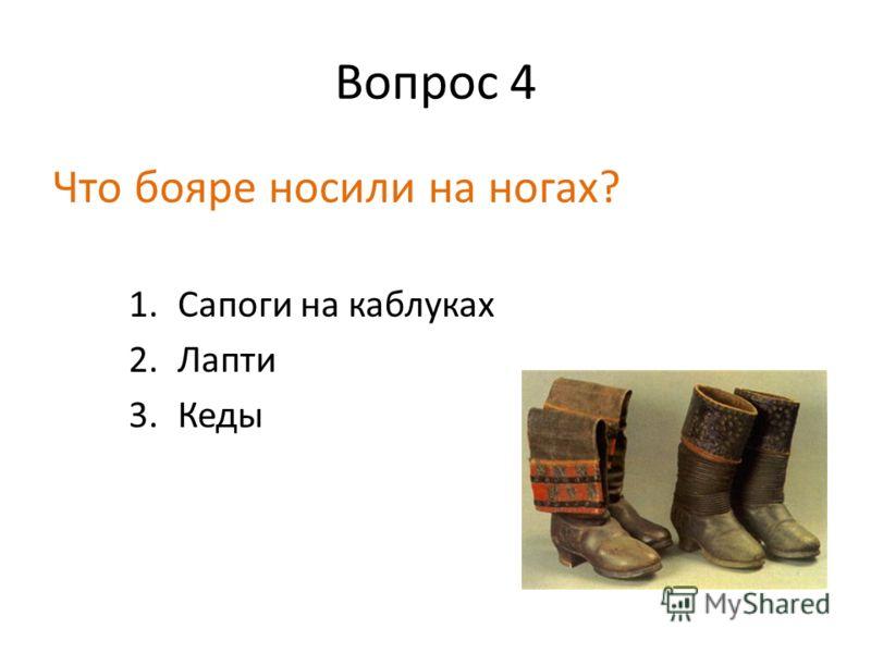Вопрос 4 Что бояре носили на ногах? 1.Сапоги на каблуках 2.Лапти 3.Кеды