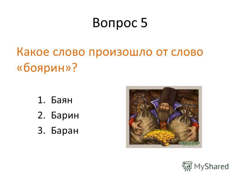 Вопрос 5 Какое слово произошло от слово «боярин»? 1.Баян 2.Барин 3.Баран
