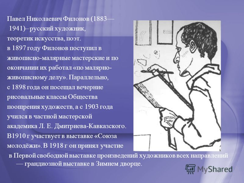 Павел Николаевич Филонов (1883 1941)– русский художник, теоретик искусства, поэт. в 1897 году Филонов поступил в живописно-малярные мастерские и по окончании их работал «по малярно- живописному делу». Параллельно, с 1898 года он посещал вечерние рисо