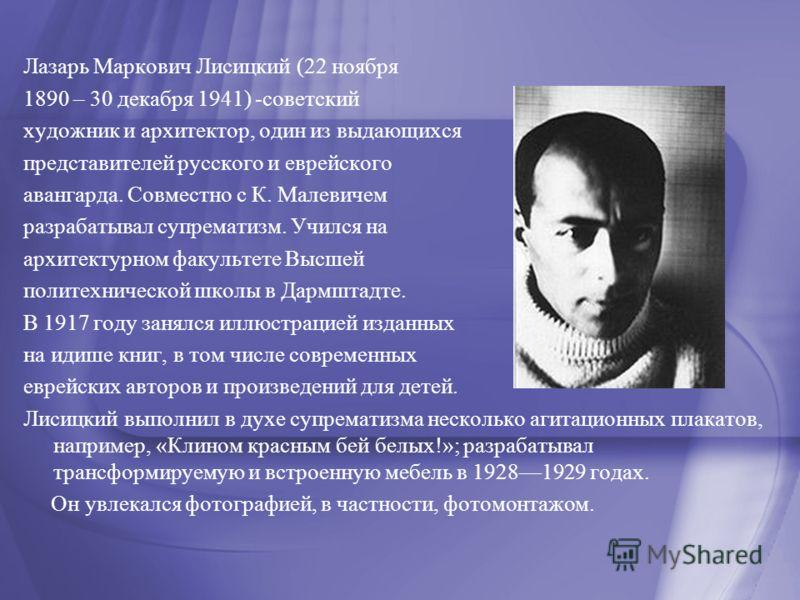 Лазарь Маркович Лисицкий (22 ноября 1890 – 30 декабря 1941) -советский художник и архитектор, один из выдающихся представителей русского и еврейского авангарда. Совместно с К. Малевичем разрабатывал супрематизм. Учился на архитектурном факультете Выс