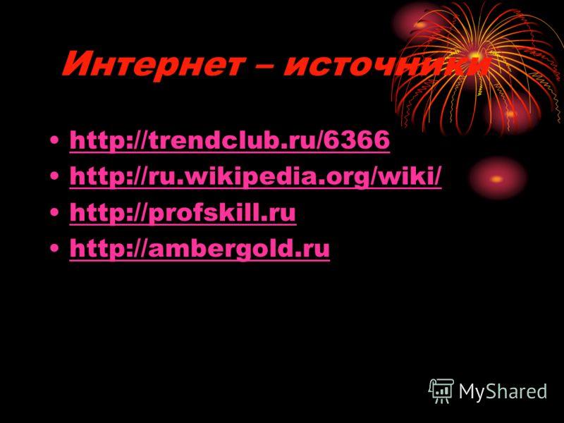 Интернет – источники http://trendclub.ru/6366 http://ru.wikipedia.org/wiki/ http://profskill.ru http://ambergold.ru
