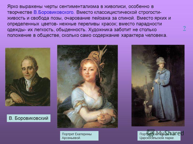 Ярко выражены черты сентиментализма в живописи, особенно в творчестве В.Боровиковского. Вместо классицистической строгости- живость и свобода позы, очарование пейзажа за спиной. Вместо ярких и определенных цветов- нежные переливы красок; вместо парад