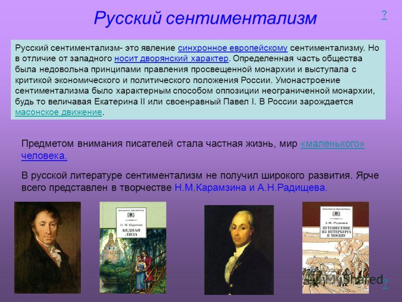Русский сентиментализм Русский сентиментализм- это явление синхронное европейскому сентиментализму. Но в отличие от западного носит дворянский характер. Определенная часть общества была недовольна принципами правления просвещенной монархии и выступал