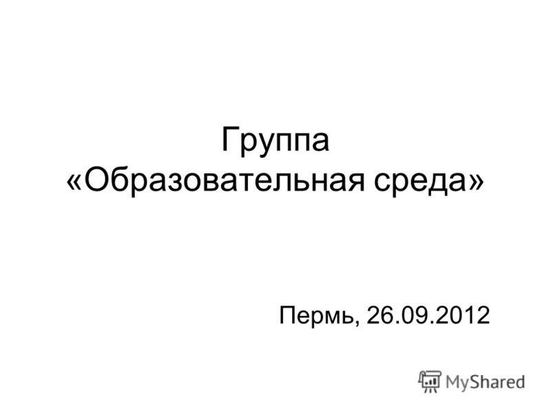 Группа «Образовательная среда» Пермь, 26.09.2012