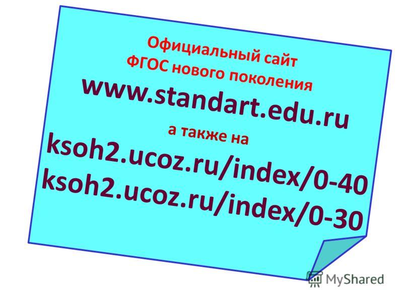 Официальный сайт ФГОС нового поколения www.standart.edu.ru а также на ksoh2.ucoz.ru/index/0-40 ksoh2.ucoz.ru/index/0-30