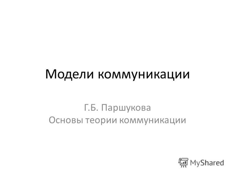 Модели коммуникации Г.Б. Паршукова Основы теории коммуникации