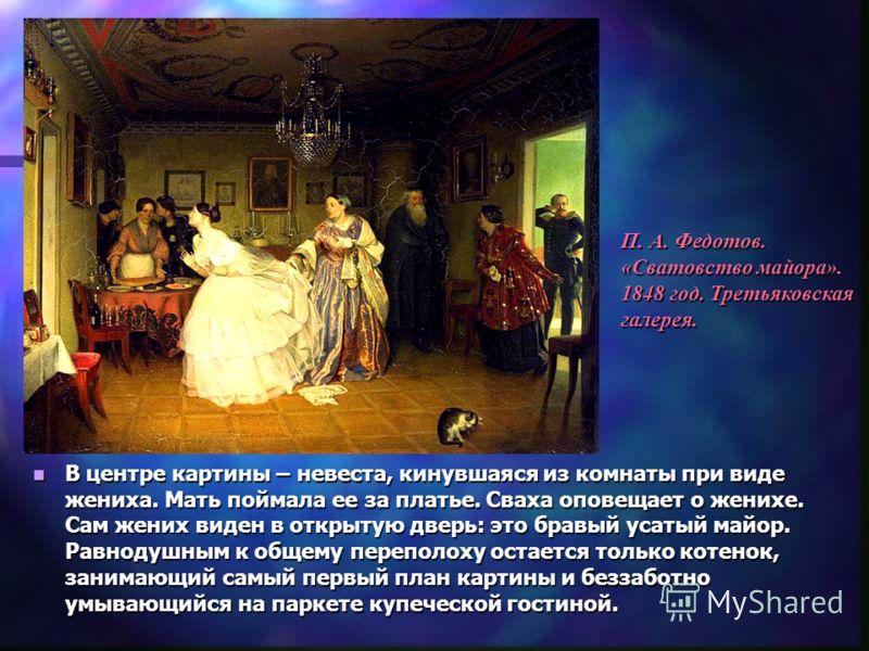 В центре картины – невеста, кинувшаяся из комнаты при виде жениха. Мать поймала ее за платье. Сваха оповещает о женихе. Сам жених виден в открытую дверь: это бравый усатый майор. Равнодушным к общему переполоху остается только котенок, занимающий сам