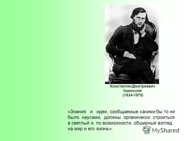 Константин Дмитриевич Ушинский (1824-1870) «Знания и идеи, сообщаемые какими бы то ни было науками, должны органически строиться в светлый и, по возможности, обширный взгляд на мир и его жизнь».