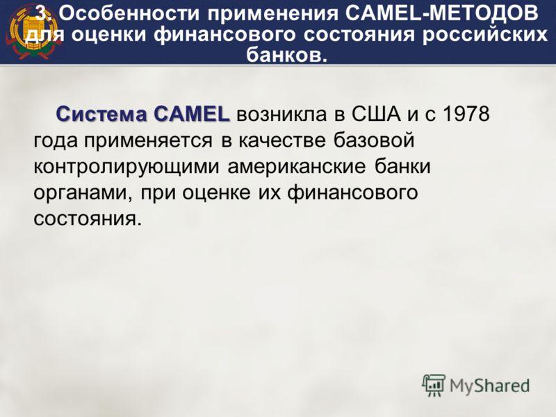 Система САМЕL Система САМЕL возникла в США и с 1978 года применяется в качестве базовой контролирующими американские банки органами, при оценке их финансового состояния. 3. Особенности применения САМЕL-МЕТОДОВ для оценки финансового состояния россий