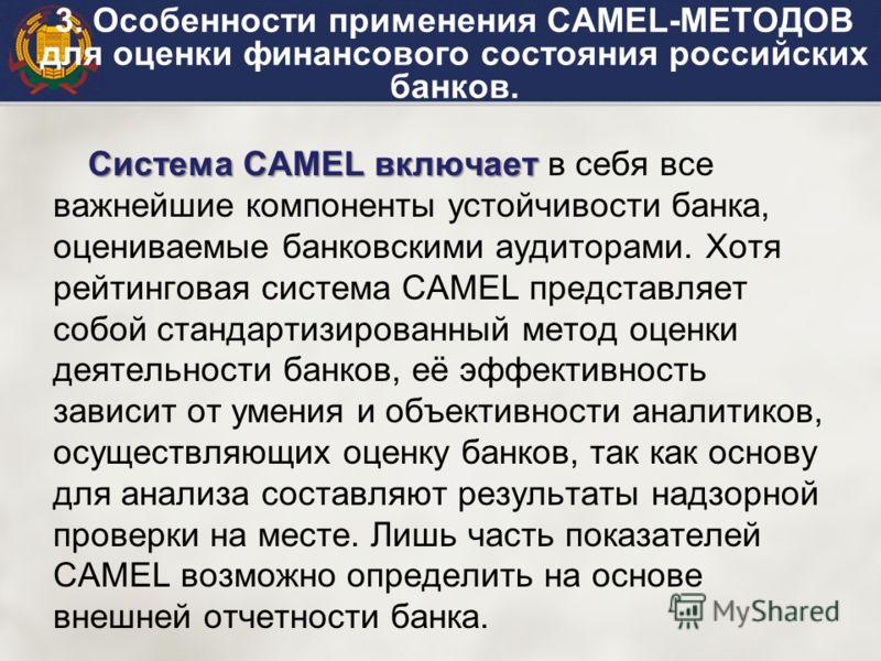 Система CAMEL включает Система CAMEL включает в себя все важнейшие компоненты устойчивости банка, оцениваемые банковскими аудиторами. Хотя рейтинговая система CAMEL представляет собой стандартизированный метод оценки деятельности банков, её эффективн