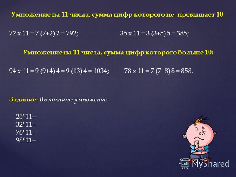 Умножение на 11 числа, сумма цифр которого не превышает 10: 72 х 11 = 7 (7+2) 2 = 792; 35 х 11 = 3 (3+5) 5 = 385; Умножение на 11 числа, сумма цифр которого больше 10: 94 х 11 = 9 (9+4) 4 = 9 (13) 4 = 1034; 78 х 11 = 7 (7+8) 8 = 858. Задание: Выполни