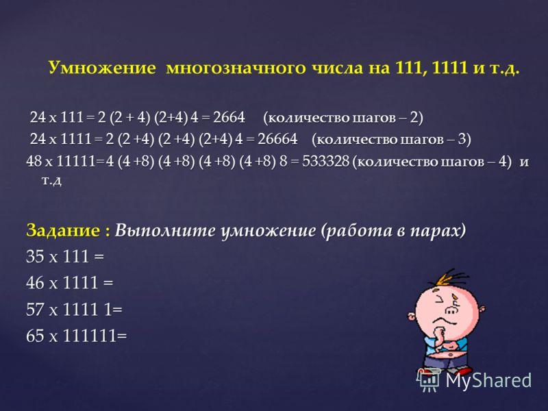 Умножение многозначного числа на 111, 1111 и т.д. 24 х 111 = 2 (2 + 4) (2+4) 4 = 2664 (количество шагов – 2) 24 х 111 = 2 (2 + 4) (2+4) 4 = 2664 (количество шагов – 2) 24 х 1111 = 2 (2 +4) (2 +4) (2+4) 4 = 26664 (количество шагов – 3) 24 х 1111 = 2 (