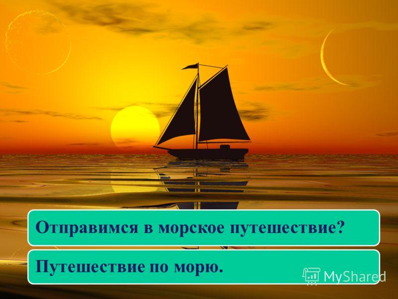 Отправимся в морское путешествие? Путешествие по морю.