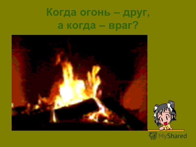 Когда огонь – друг, а когда – враг?