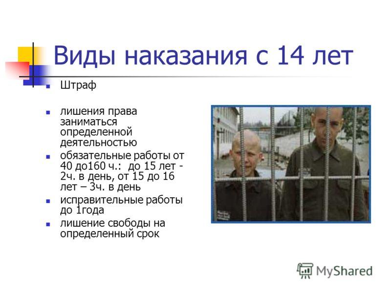 Виды наказания с 14 лет Штраф лишения права заниматься определенной деятельностью обязательные работы от 40 до160 ч.: до 15 лет - 2ч. в день, от 15 до 16 лет – 3ч. в день исправительные работы до 1года лишение свободы на определенный срок