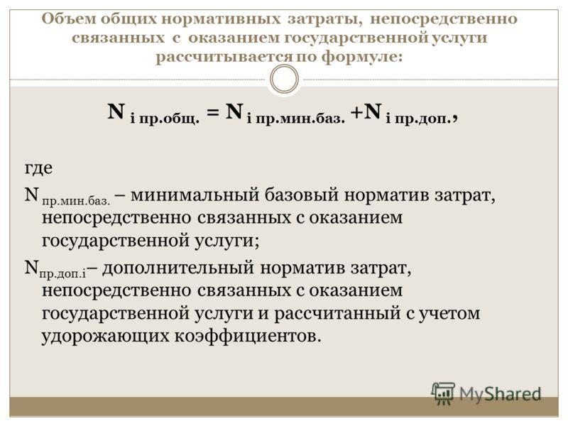 Объем общих нормативных затраты, непосредственно связанных с оказанием государственной услуги рассчитывается по формуле: N i пр.общ. = N i пр.мин.баз. +N i пр.доп., где N пр.мин.баз. – минимальный базовый норматив затрат, непосредственно связанных с