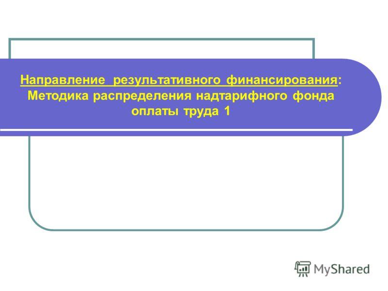 Направление результативного финансирования: Методика распределения надтарифного фонда оплаты труда 1