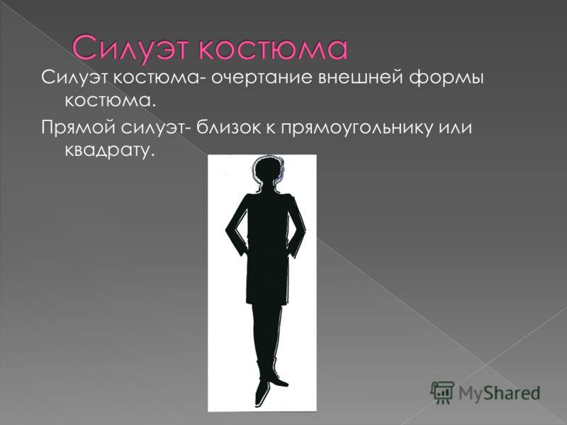 Силуэт костюма- очертание внешней формы костюма. Прямой силуэт- близок к прямоугольнику или квадрату.