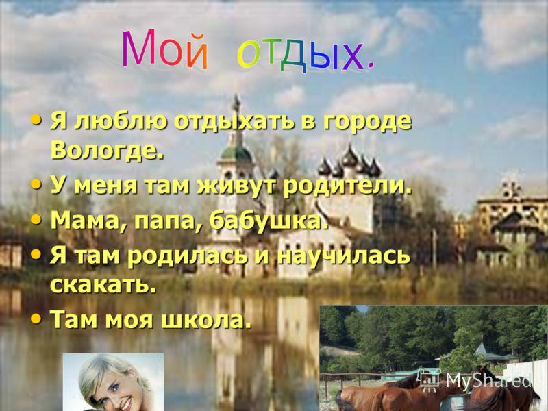 Я люблю отдыхать в городе Вологде. Я люблю отдыхать в городе Вологде. У меня там живут родители. У меня там живут родители. Мама, папа, бабушка. Мама, папа, бабушка. Я там родилась и научилась скакать. Я там родилась и научилась скакать. Там моя школ