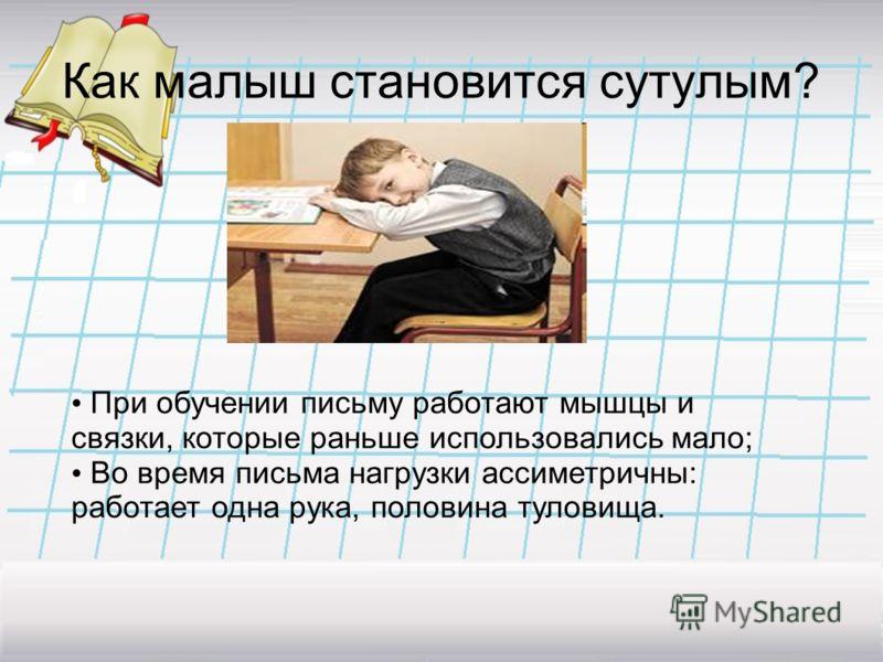 Как малыш становится сутулым? При обучении письму работают мышцы и связки, которые раньше использовались мало; Во время письма нагрузки ассиметричны: работает одна рука, половина туловища.