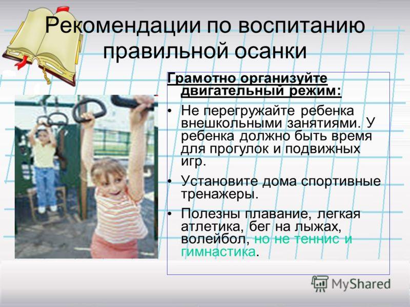 Рекомендации по воспитанию правильной осанки Грамотно организуйте двигательный режим: Не перегружайте ребенка внешкольными занятиями. У ребенка должно быть время для прогулок и подвижных игр. Установите дома спортивные тренажеры. Полезны плавание, ле