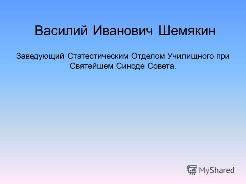 Заведующий Статестическим Отделом Училищного при Святейшем Синоде Совета. Василий Иванович Шемякин
