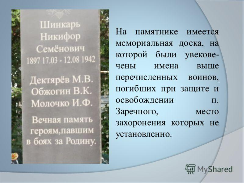 На памятнике имеется мемориальная доска, на которой были увекове- чены имена выше перечисленных воинов, погибших при защите и освобождении п. Заречного, место захоронения которых не установленно.