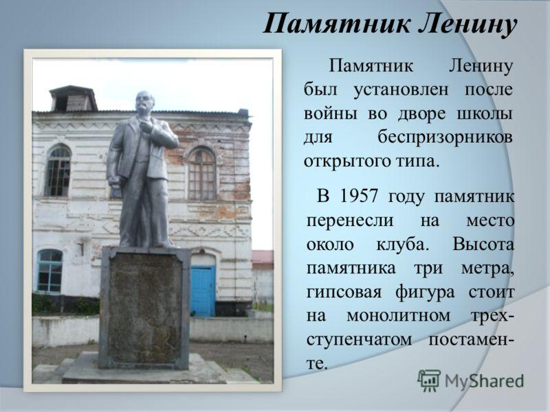 Памятник Ленину был установлен после войны во дворе школы для беспризорников открытого типа. В 1957 году памятник перенесли на место около клуба. Высота памятника три метра, гипсовая фигура стоит на монолитном трех- ступенчатом постамен- те. Памятник