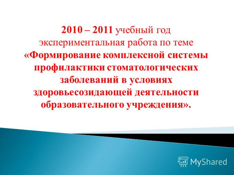 2010 – 2011 учебный год экспериментальная работа по теме «Формирование комплексной системы профилактики стоматологических заболеваний в условиях здоровьесозидающей деятельности образовательного учреждения».