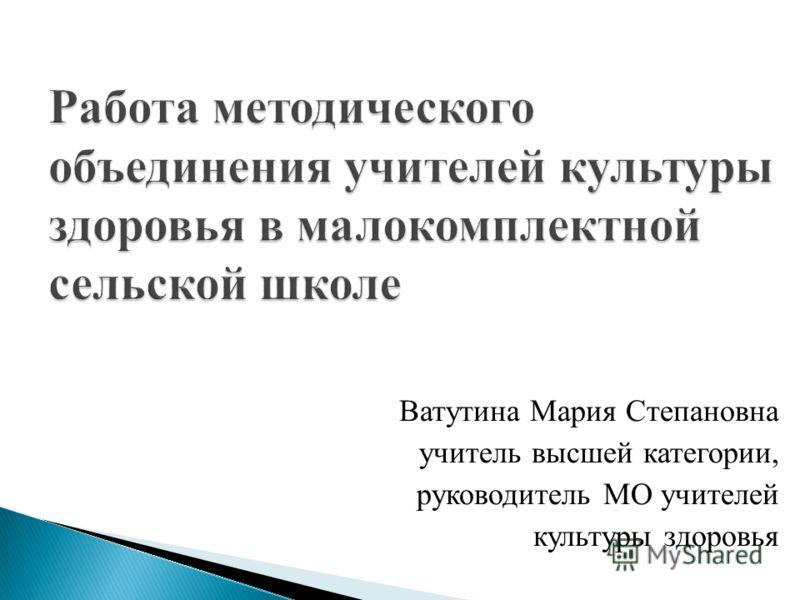Ватутина Мария Степановна учитель высшей категории, руководитель МО учителей культуры здоровья