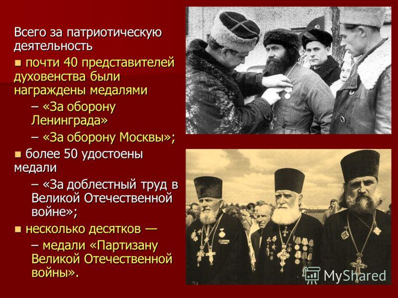 Всего за патриотическую деятельность почти 40 представителей духовенства были награждены медалями почти 40 представителей духовенства были награждены медалями – «За оборону Ленинграда» – «За оборону Москвы»; более 50 удостоены медали более 50 удостое