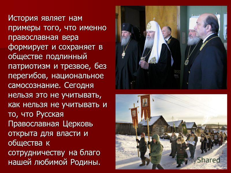 История являет нам примеры того, что именно православная вера формирует и сохраняет в обществе подлинный патриотизм и трезвое, без перегибов, национальное самосознание. Сегодня нельзя это не учитывать, как нельзя не учитывать и то, что Русская Правос