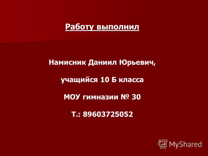 Работу выполнил Намисник Даниил Юрьевич, учащийся 10 Б класса МОУ гимназии 30 Т.: 89603725052