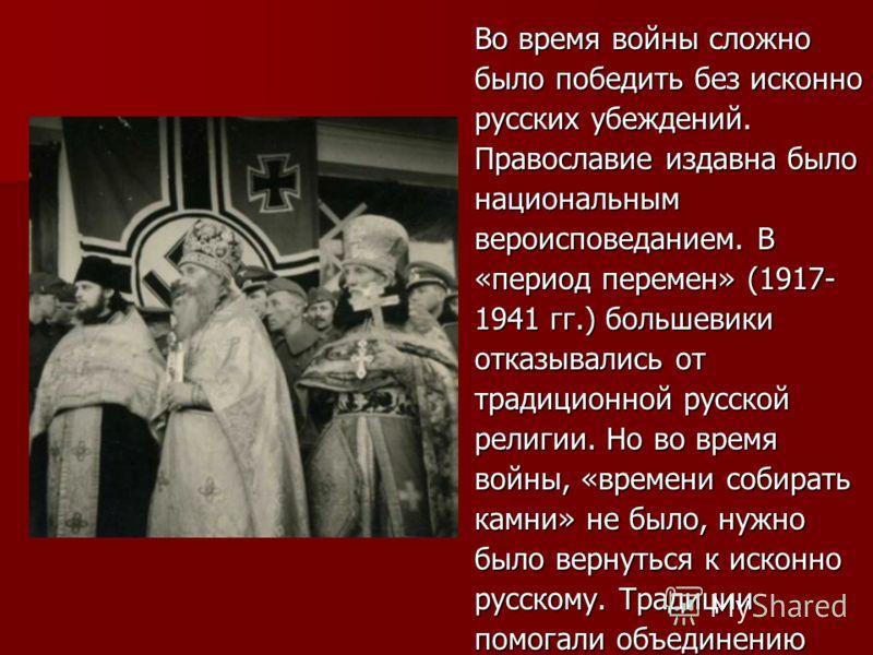 Во время войны сложно было победить без исконно русских убеждений. Православие издавна было национальным вероисповеданием. В «период перемен» (1917- 1941 гг.) большевики отказывались от традиционной русской религии. Но во время войны, «времени собира