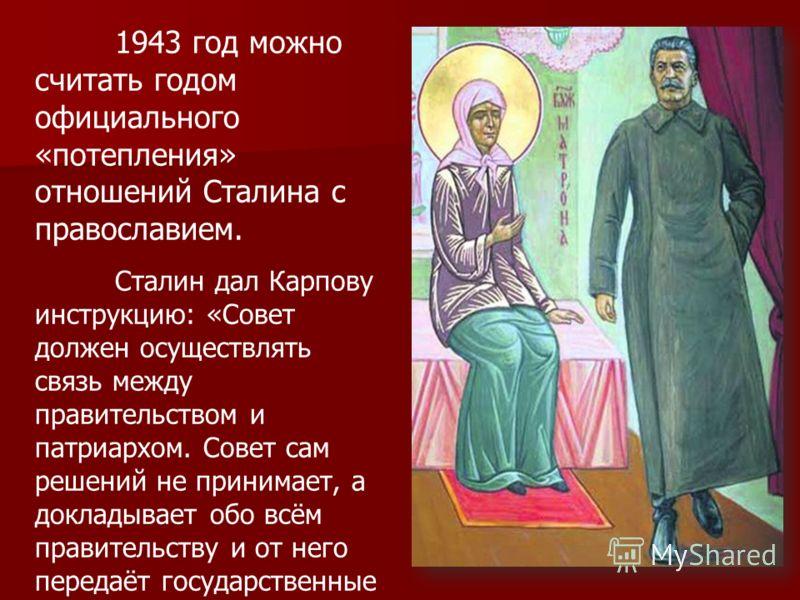1943 год можно считать годом официального «потепления» отношений Сталина с православием. Сталин дал Карпову инструкцию: «Совет должен осуществлять связь между правительством и патриархом. Совет сам решений не принимает, а докладывает обо всём правите