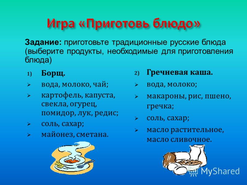 1) Борщ. вода, молоко, чай; картофель, капуста, свекла, огурец, помидор, лук, редис; соль, сахар; майонез, сметана. 2) Гречневая каша. вода, молоко; макароны, рис, пшено, гречка; соль, сахар; масло растительное, масло сливочное. Задание: приготовьте
